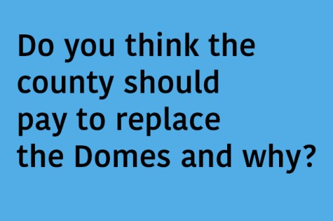 Do you think the county should pay to replace the Domes and why?