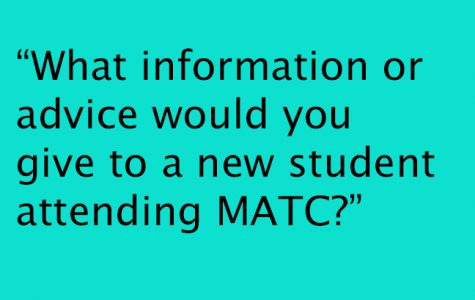 """""""What information or advice would you give to a new student attending MATC?"""""""