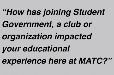"""""""How has joining Student Government, a club or organization impacted your educational experience here at MATC?"""""""