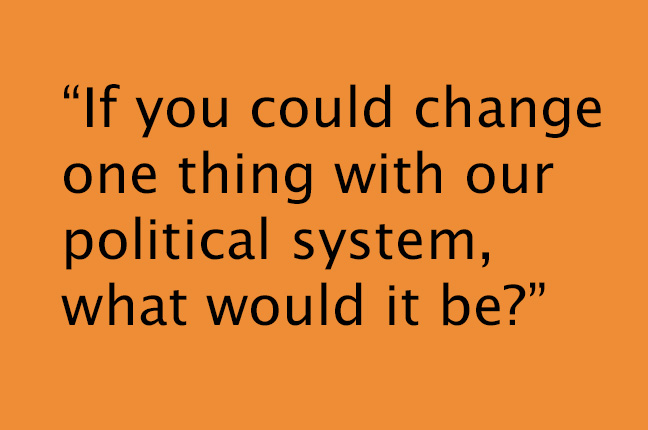 """If you could change one thing with  our political system, what would it be?"""